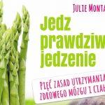 """Recenzja książki: Julie Montagu – """"Jedz prawdziwe jedzenie. Pięć zasad utrzymania zdrowego mózgu i ciała"""""""